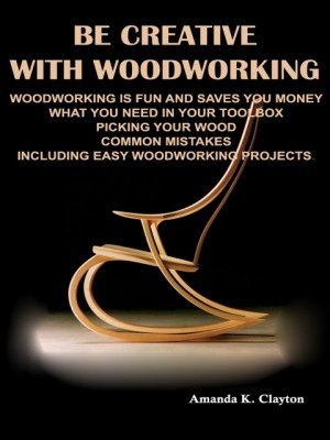 Be Creative With Woodworking by Amanda K. Clayton from OUTSIDE THE BOX ebookpublishing in General Novel category