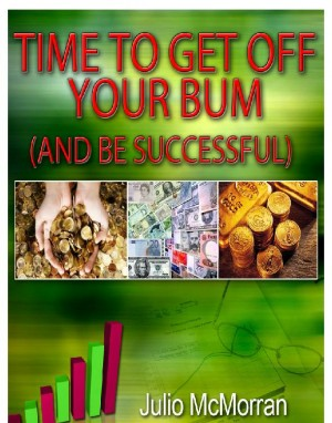 Time to Get Off Your Bum (And Be Successful) by Julio Mcmorran from OUTSIDE THE BOX ebookpublishing in Tots & Toddlers category