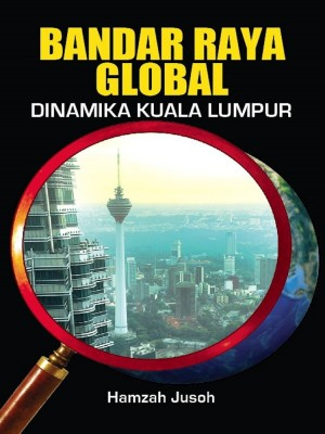 Bandar Raya Global: Dinamika Kuala Lumpur by Hamzah Jusoh from Penerbit UKM in General Academics category