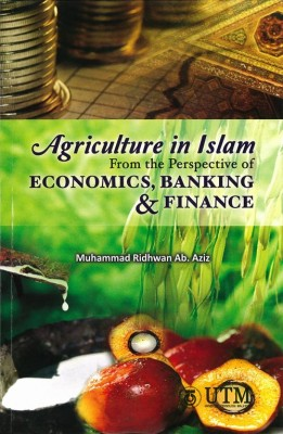 Agriculture in Islam: From the Perspective of Economics, Banking & Finance by Muhammad Ridhwan Ab. Aziz from Penerbit UTM Press in Science category