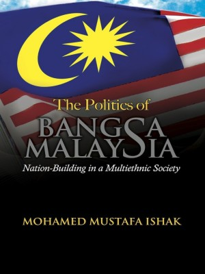 THE POLITICS OF BANGSA MALAYSIA: NATION-BUILDING IN A MULTIETHNIC SOCIETY by Mohamed Mustafa Ishak from UUM Press in General Academics category
