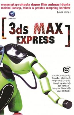 3DS Max Express, Mengungkap Rahasia Dapur Film Animasi Dunia Melalui Konsep,Teknik Dan Praktek Morphing Karakter