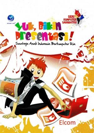 Seri Komputer Sahabatku Yuk, Bikin Presentasi ! Saatnya Anak Indonesia Berkomputer Ria