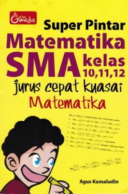 Super Pintar Matematika SMA Kelas 10,11,12 , Jurus Cepat Kuasai Matematika by Agus Kamaludin from  in  category