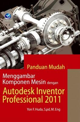 Panduan Mudah Menggambar Komponen Mesin Dengan Autodesk Inventor Professional 2011