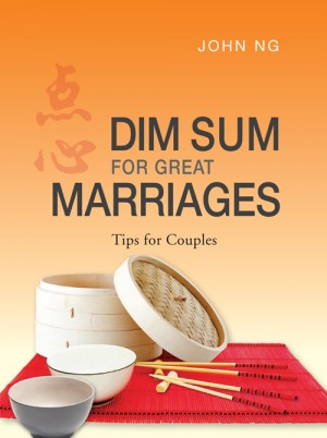 Dim Sum for Great Marriages- Tips for couples by John Ng from ARMOUR Publishing Pte Ltd in Family & Health category