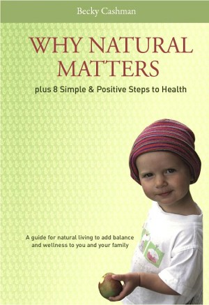 Why Natural Matters Plus 8 Simple & Positive Steps to Health A Guide For Natural Living To Add Balance And Wellness To You And Your Family by Becky Cashman from Bookbaby in Family & Health category