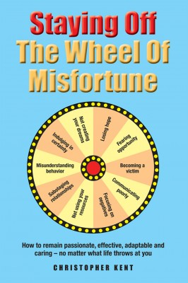 Staying Off the Wheel of Misfortune - How to Remain Passionate, Effective, Adaptable and Caring – No Matter What by Christopher Kent from Bookbaby in Lifestyle category