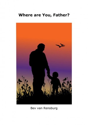Where are You, Father? - Absent fathers...Father, I need You! by Bev van Rensburg from Bookbaby in Teen Novel category