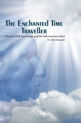 The Enchanted Time Traveller - A Book of Self-knowledge and the Subconscious Mind by Dr Mal Mohanlal from Bookbaby in Religion category