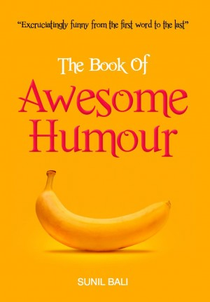 The Book of Awesome Humour Quite Simply, One of the Funniest Books Ever by Sunil Bali from Bookbaby in General Novel category