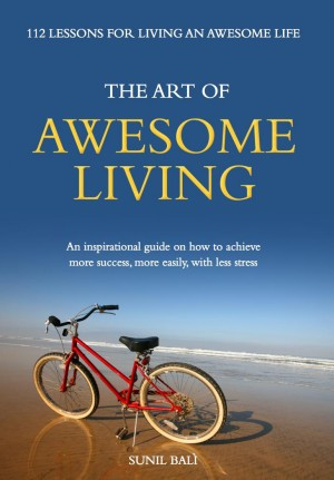 The Art of Awesome Living An Inspirational Guide On How To Achieve More Success, More Easily, With Less Stress by Sunil Bali from Bookbaby in Religion category