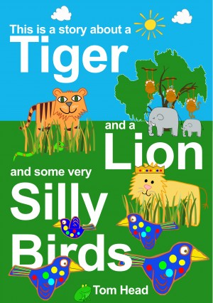 A Tiger, A Lion And Some Very Silly Birds  by Tom Head from Bookbaby in Teen Novel category