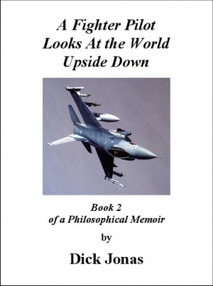 A Fighter Pilot Looks At the World Upside Down Book 2 Of a Philosophical Memoir by Richard E. Jonas from Bookbaby in Autobiography & Biography category