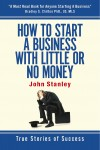 How to Start a Business With Little or No Money - True Stories of Success by John Stanley from  in  category