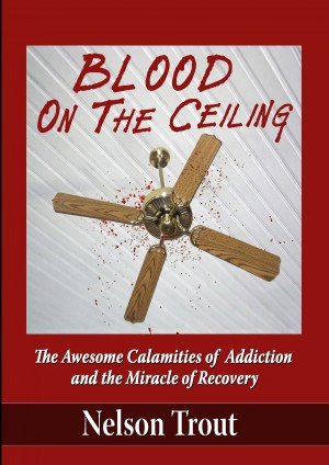 Blood On The Ceiling The Awesome Calamities of Addiction and the Miracle of Recovery by Nelson Trout from Bookbaby in Autobiography & Biography category