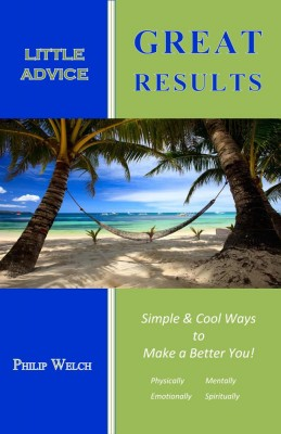 Little Advice Great Results Simple and Cool Ways to Make a Better You: Mentally, Spiritually, Emotionally, and Physically by Philip Welch from Bookbaby in Lifestyle category
