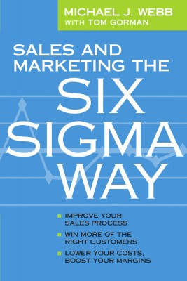 Sales and Marketing the Six Sigma Way - Improve Your Sales Process, Win More Customers, Lower Costs & Boost Margins by Michael J Webb from Bookbaby in Business & Management category