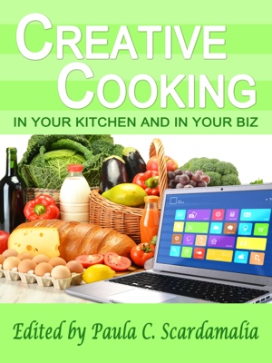 Creative Cooking - In Your Kitchen and In Your Biz by Paula C. Scardamalia from Bookbaby in General Novel category