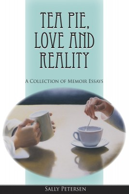 Tea Pie, Love and Reality - A Collection of Memoir Essays by Sally Petersen from Bookbaby in Autobiography & Biography category