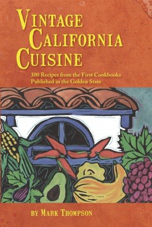 Vintage California Cuisine - 300 Recipes from the First Cookbooks Published in the Golden State by Mark Thompson from Bookbaby in History category
