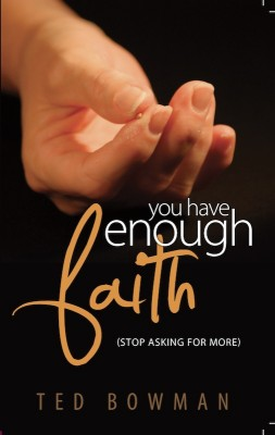 You Have Enough Faith (Stop Asking For More) by Ted Bowman from Bookbaby in Religion category