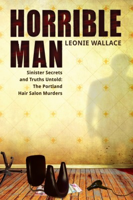 Horrible Man Sinister Secrets and Truths Untold : The Portland Hair Salon Murders by Leonie Wallace from  in  category