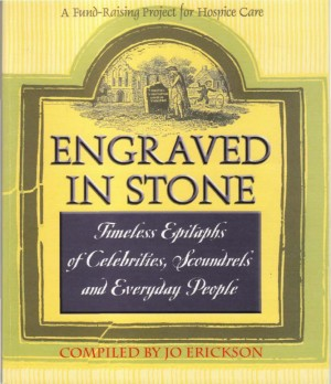 Engraved In Stone Timeless Epitaphs of Celebrities, Scoundrels and Everyday People by Jo Erickson from Bookbaby in General Novel category