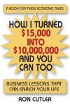 How I Turned $15,000 to $10,000,000 and You Can Too Business Lessons That Can Enrich Your Life by Ron Cutler from  in  category