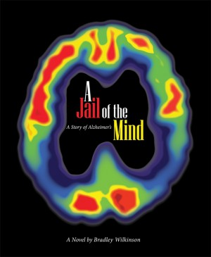 A Jail of the Mind A Story of Alzheimer's by Bradley D Wilkinson from Bookbaby in General Novel category