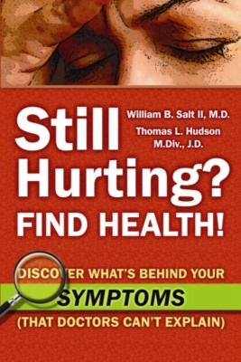Still Hurting? FIND HEALTH! Discover What's Behind Your SYMPTOMS (That Doctors Can't Explain) by William B. Salt II, M.D. and Thomas L. Hudson, M.Div., J.D. from Bookbaby in Family & Health category