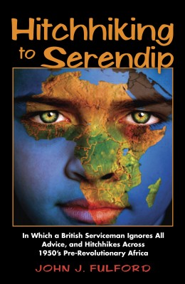 Hitchhiking to Serendip - In Which a British Serviceman Ignores All Advice and Hitchhikes Across 1950s Pre-Revolutionary Africa by John J. Fulford from Bookbaby in General Novel category