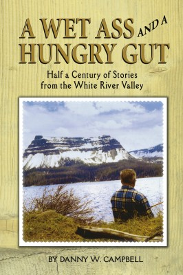 A Wet Ass and a Hungry Gut Half a Century of Stories from the White River Valley by Danny W. Campbell from Bookbaby in Sports & Hobbies category