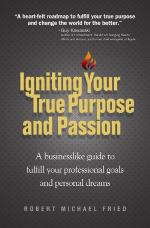 Igniting Your True Purpose and Passion A businesslike guide to fulfill your professional goals and personal dreams by Robert Michael Fried from Bookbaby in Lifestyle category