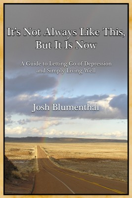 It's Not Always Like This, But It Is Now A Guide to Letting Go of Depression and Simply Living Well by Josh Blumenthal from Bookbaby in Lifestyle category
