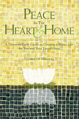 Peace in the Heart and Home A Down-to-Earth Guide to Creating a Better Life for You and Your Loved Ones by Charlette Mikulka from Bookbaby in Family & Health category