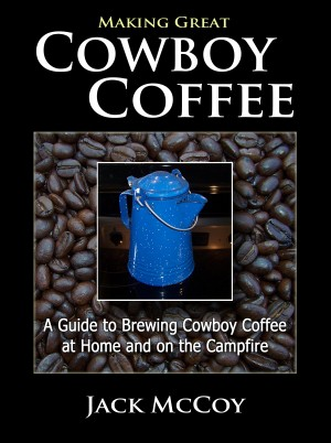 Making Great Cowboy Coffee A Guide to Brewing Cowboy Coffee at Home and on the Campfire by Jack McCoy from Bookbaby in General Novel category