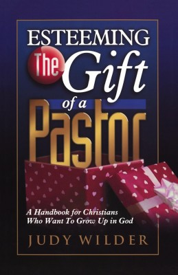 Esteeming the Gift of a Pastor A Handbook for Christians Who Want to Grow Up in God by Judy Wilder from Bookbaby in Religion category