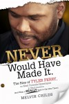Never Would Have Made It The Rise of Tyler Perry the Most Powerful Entertainer in Black America (And What it Really Took to Get Him There) by Melvin Childs from  in  category