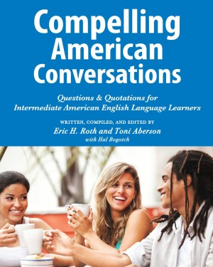 Compelling American Conversations Questions & Quotations for Intermediate American English Language Learners by Eric H. Roth from Bookbaby in General Novel category