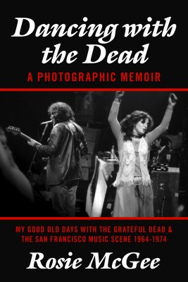 Dancing with the Dead--A Photographic Memoir My Good Old Days with the Grateful Dead & the San Francisco Music Scene 1964-1974 by Rosie McGee from Bookbaby in Autobiography & Biography category