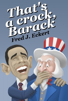 That's a Crock, Barack - President Obama's Record Of Saying Things That Are Untrue, Duplicitous, Arrogant And Delusional Or Barack Obama's Lies And Why Obama Should Not Be Re-Elected by Fred J. Eckert from Bookbaby in Politics category
