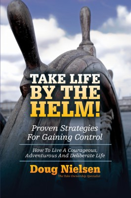 Take Life By The Helm! Proven Strategies For Gaining Control How To Live A Courageous, Adventurous And Deliberate Life by Doug Nielsen from Bookbaby in Lifestyle category