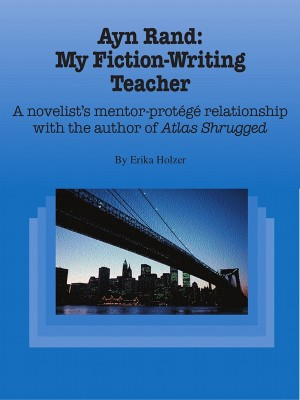 Ayn Rand: My Fiction-Writing Teacher A Novelist's Mentor-Protege Relationship With The Author Of Atlas Shrugged by Erika Holzer from Bookbaby in Art & Graphics category