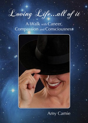 Loving Life...All of It - A Walk with Cancer, Compassion and Consciousness by Amy Camie from Bookbaby in Religion category