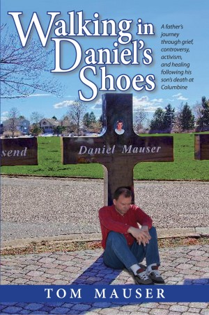 Walking in Daniel's Shoes A Father's Journey Through Grief, Controversy, Activism, and Healing Following His Son's Death at Columbine by Tom Mauser from Bookbaby in Autobiography & Biography category
