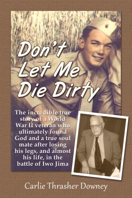 Don't Let Me Die Dirty The Incredible True Story of a World War II Veteran by Carlie Thrasher Downey from Bookbaby in Autobiography & Biography category