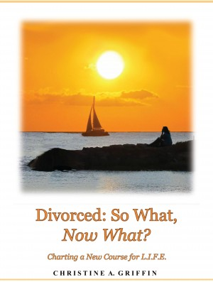 Divorced: So What, Now What? Charting a New Course for L.I.F.E. by Christine A. Griffin from Bookbaby in Family & Health category
