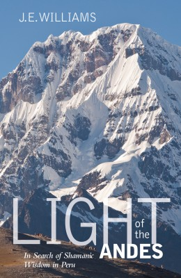 Light of the Andes - In Search of Shamanic Wisdom in Peru by J. E. Williams from Bookbaby in Religion category