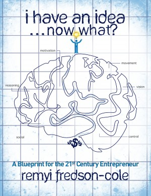 I Have An Idea...Now What?!? - A Blueprint for the 21st Century Entrepreneur by Remyi Fredson-Cole from Bookbaby in Finance & Investments category